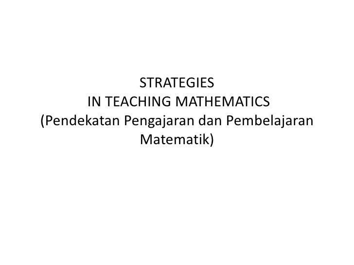 STRATEGIES IN TEACHING MATHEMATICS(PendekatanPengajarandanPembelajaranMatematik)<br />