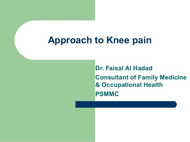 Approach to Knee pain Dr. Faisal Al Hadad Consultant of Family Medicine & Occupational Health PSMMC