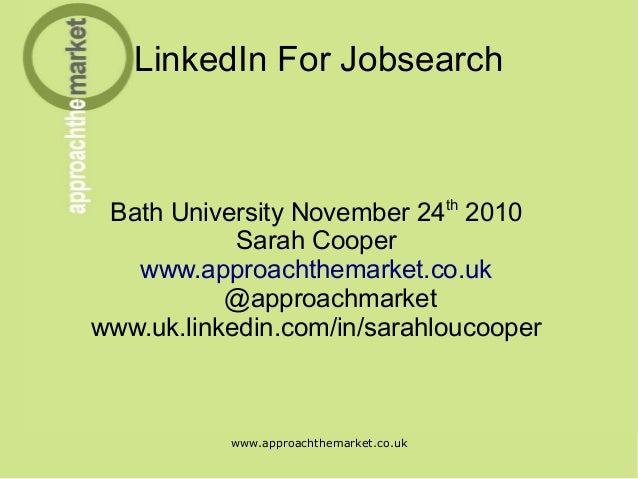 www.approachthemarket.co.uk LinkedIn For Jobsearch Bath University November 24th 2010 Sarah Cooper www.approachthemarket.c...