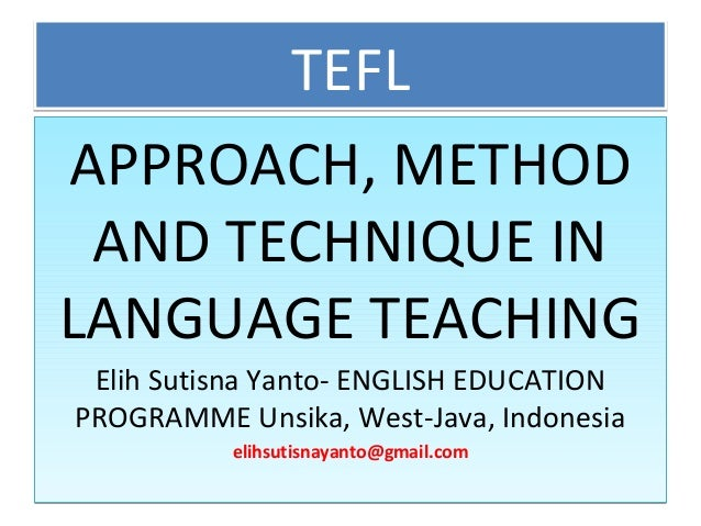 TEFLTEFL APPROACH, METHOD AND TECHNIQUE IN LANGUAGE TEACHING Elih Sutisna Yanto- ENGLISH EDUCATION PROGRAMME Unsika, West-...