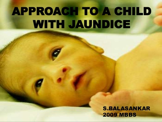APPROACH TO A CHILD WITH JAUNDICE  APPROACH TO A CHILD WITH JAUNDICE  S.BALASANKAR S.BALASANKAR 2009 MBBS 2009 MBBS