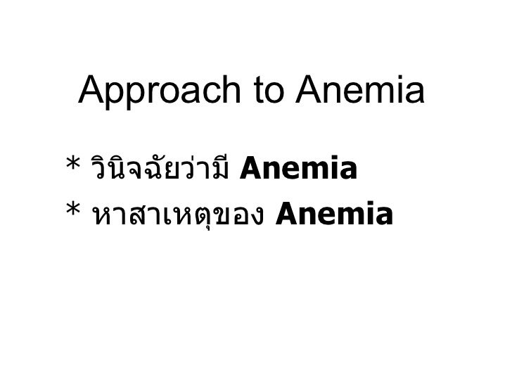 Approach to Anemia *  วินิจฉัยว่ามี  Anemia *  หาสาเหตุของ  Anemia
