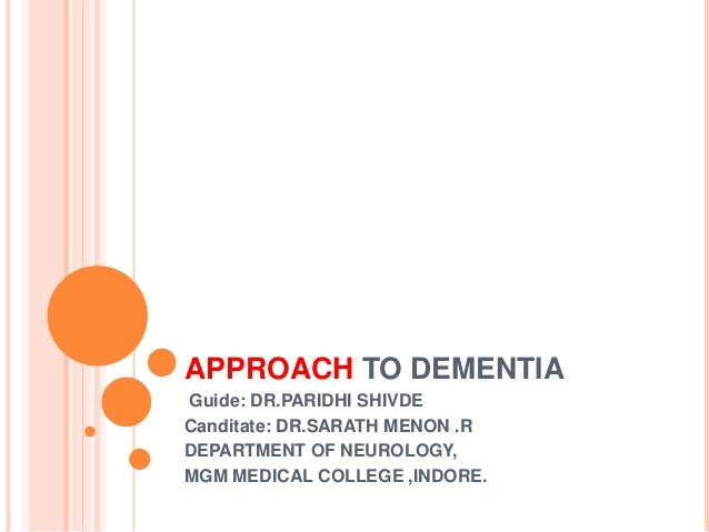 APPROACH TO DEMENTIA Guide: DR.PARIDHI SHIVDE Canditate: DR.SARATH MENON .R DEPARTMENT OF NEUROLOGY, MGM MEDICAL COLLEGE ,...