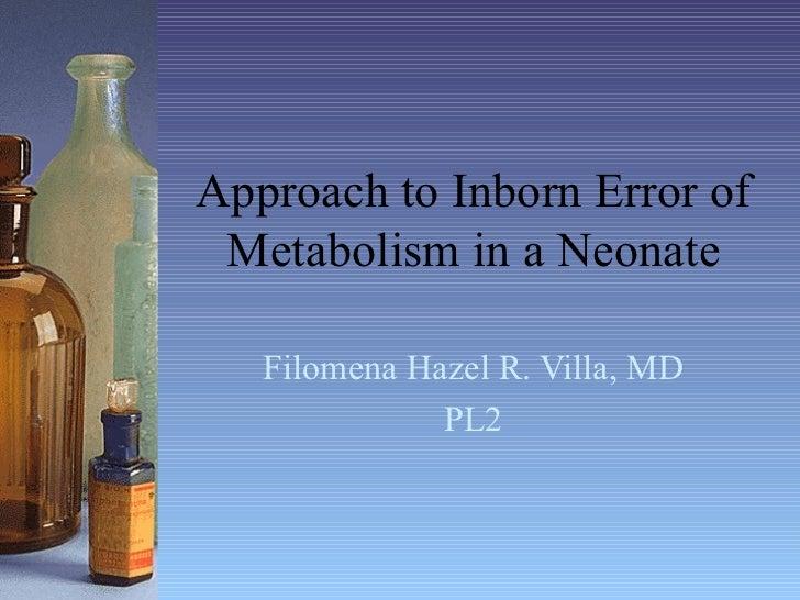 Approach to Inborn Error of Metabolism in a Neonate Filomena Hazel R. Villa, MD PL2