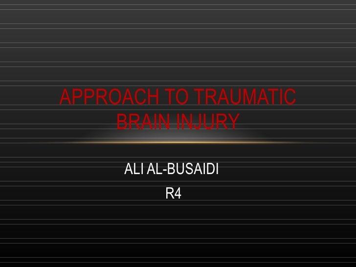 ALI AL-BUSAIDI  R4 APPROACH TO TRAUMATIC BRAIN INJURY