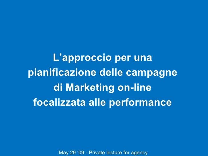 L'approccio per una  pianificazione delle campagne  di Marketing on-line  focalizzata alle performance  May 29 '09 - Priva...