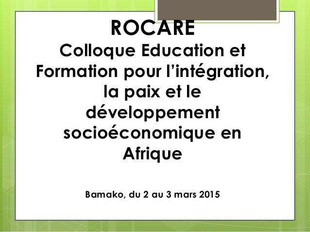 ROCARE Colloque Education et Formation pour l'intégration, la paix et le développement socioéconomique en Afrique Bamako, ...