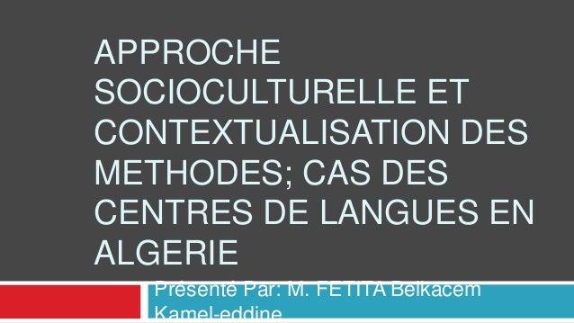 APPROCHE SOCIOCULTURELLE ET CONTEXTUALISATION DES METHODES; CAS DES CENTRES DE LANGUES EN ALGERIE Présenté Par: M. FETITA ...