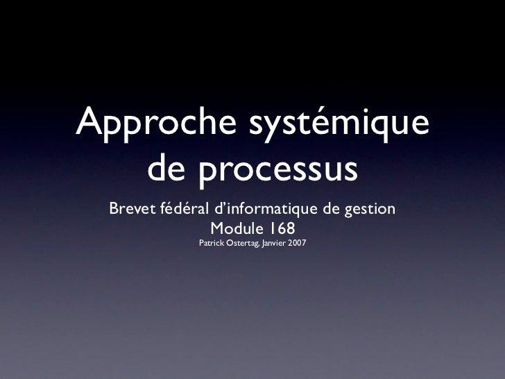 Approche systémique   de processus Brevet fédéral d'informatique de gestion               Module 168             Patrick O...