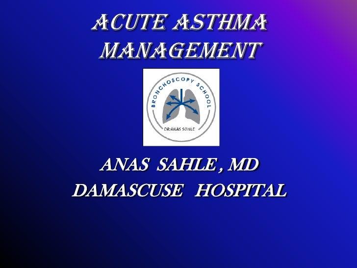 ACUTE ASTHMA MANAGEMENT  ANAS SAHLE , MDDAMASCUSE HOSPITAL