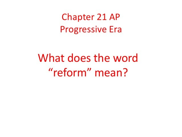 "Chapter 21 AP   Progressive EraWhat does the word ""reform"" mean?"