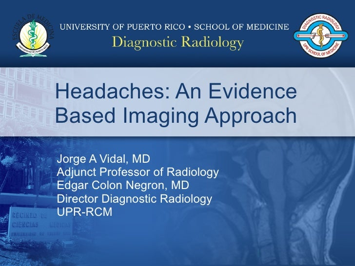 Headaches: An Evidence Based Imaging Approach Jorge A Vidal, MD Adjunct Professor of Radiology Edgar Colon Negron, MD Dire...