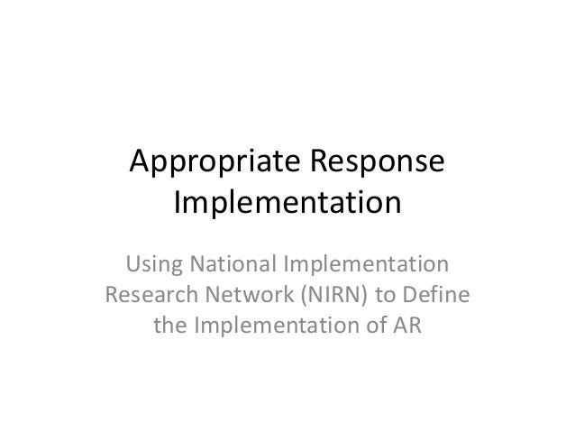 Appropriate Response    Implementation  Using National ImplementationResearch Network (NIRN) to Define    the Implementati...