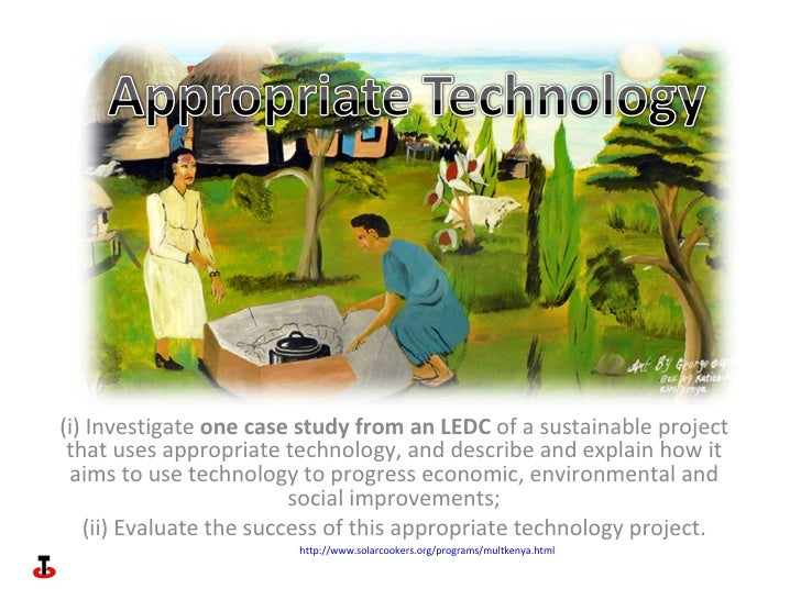 (i) Investigate  one case study from an LEDC  of a sustainable project that uses appropriate technology, and describe and ...