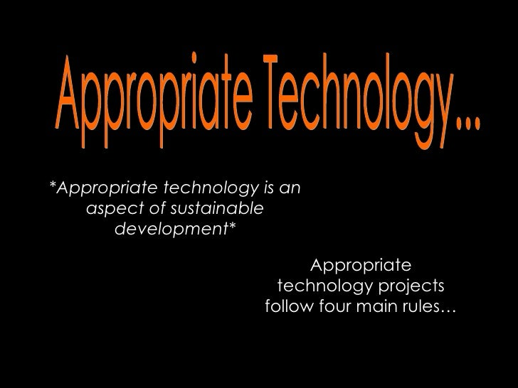 Appropriate Technology... *Appropriate technology is an aspect of sustainable development* Appropriate technology projects...