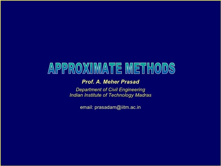 APPROXIMATE METHODS Prof. A. Meher Prasad Department of Civil Engineering Indian Institute of Technology Madras email: pra...