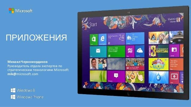 ПРИЛОЖЕНИЯМихаил ЧерномордиковРуководитель отдела экспертов постратегическим технологиям Microsoftmik@microsoft.com