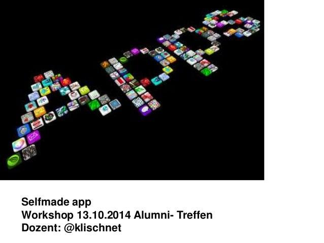 Selfmade app  Workshop 13.10.2014 Alumni- Treffen  Dozent: @klischnet