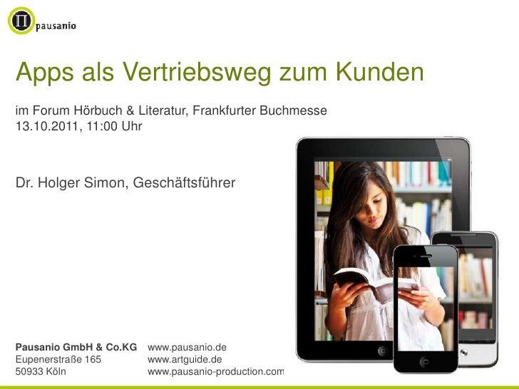 Apps als Vertriebsweg zum Kundenim Forum Hörbuch & Literatur, Frankfurter Buchmesse13.10.2011, 11:00 UhrDr. Holger Simon, ...