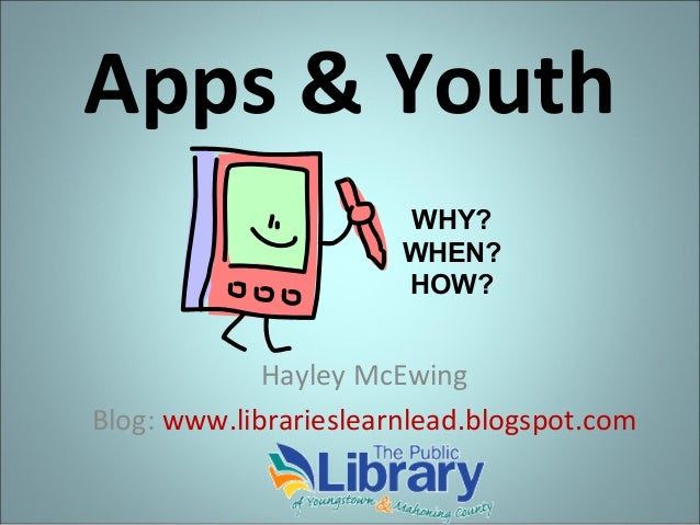 Apps & Youth WHY? WHEN? HOW?  Hayley McEwing Blog: www.librarieslearnlead.blogspot.com