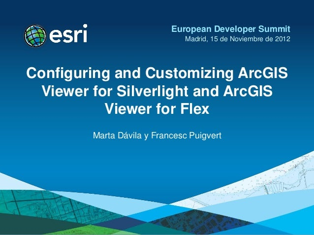 European Developer Summit                              Madrid, 15 de Noviembre de 2012Configuring and Customizing ArcGIS V...