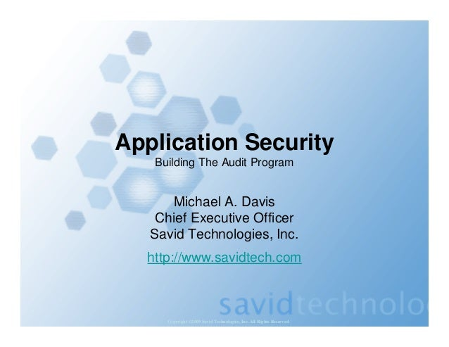 Copyright ©2009 Savid Technologies, Inc. All Rights Reserved Application Security Building The Audit Program Michael A. Da...