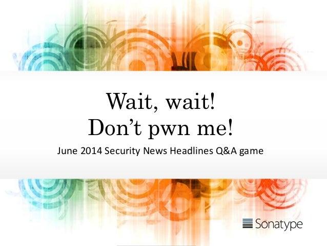 Wait, wait! Don't pwn me! June 2014 Security News Headlines Q&A game