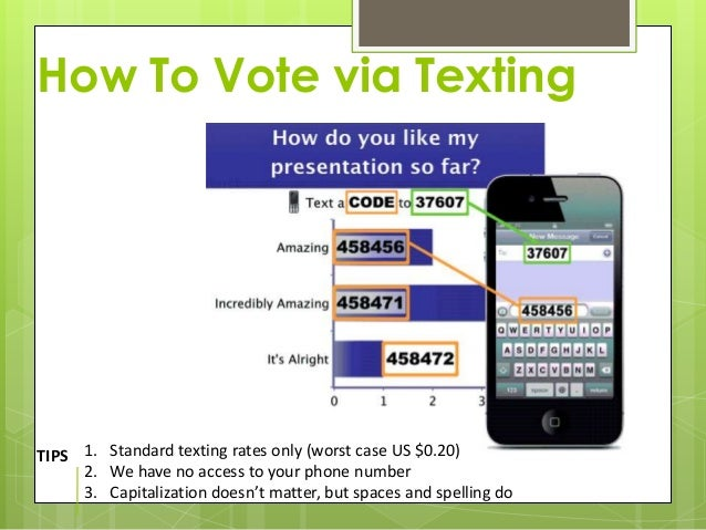 How To Vote via TextingTIPS 1. Standard texting rates only (worst case US $0.20)     2. We have no access to your phone nu...