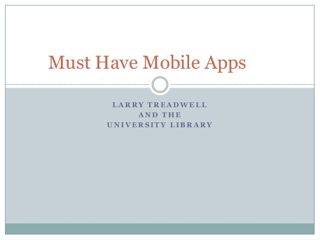 Must Have Mobile Apps       LARRY TREADWELL           AND THE      UNIVERSITY LIBRARY