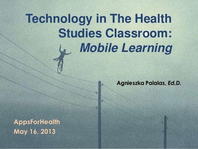 Technology in The HealthStudies Classroom:Mobile LearningAppsForHealthMay 16, 2013Agnieszka Palalas, Ed.D.