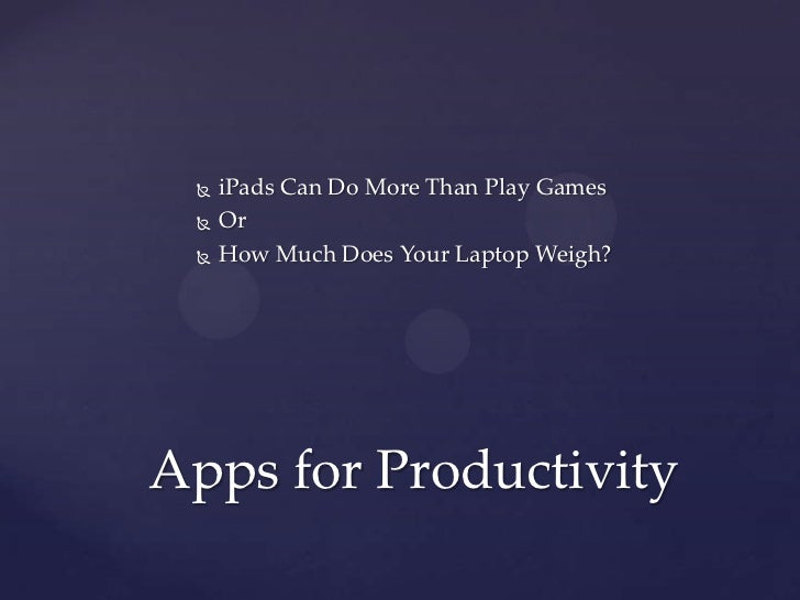    iPads Can Do More Than Play Games    Or    How Much Does Your Laptop Weigh?Apps for Productivity