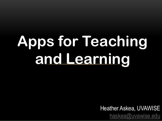 Apps for Teaching and Learning Heather Askea, UVAWISE haskea@uvawise.edu