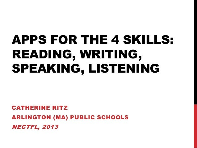 APPS FOR THE 4 SKILLS:READING, WRITING,SPEAKING, LISTENINGCATHERINE RITZARLINGTON (MA) PUBLIC SCHOOLSNECTFL, 2013
