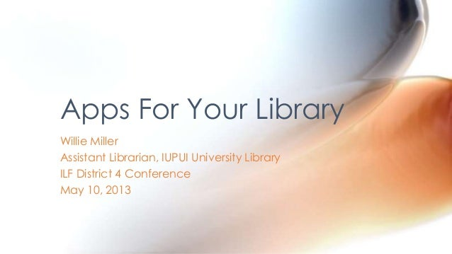Willie MillerAssistant Librarian, IUPUI University LibraryILF District 4 ConferenceMay 10, 2013Apps For Your Library