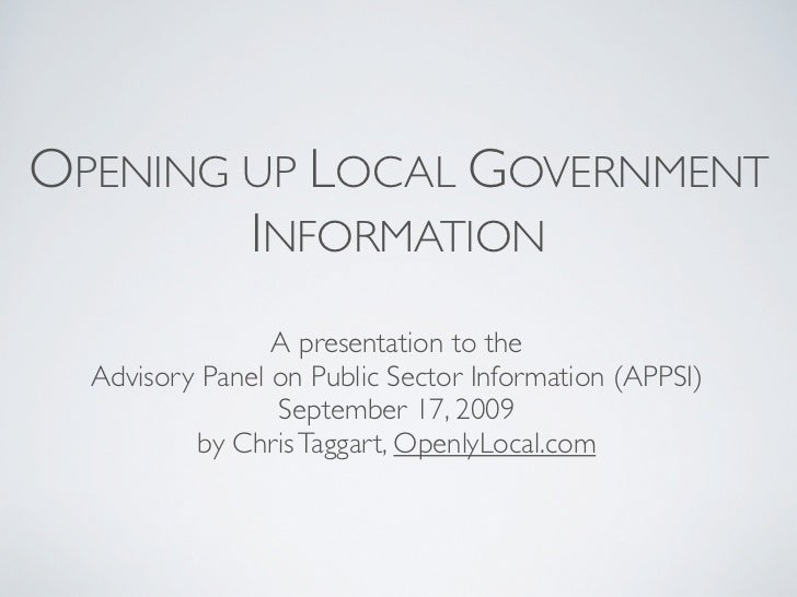 OPENING UP LOCAL GOVERNMENT         INFORMATION                  A presentation to the   Advisory Panel on Public Sector I...