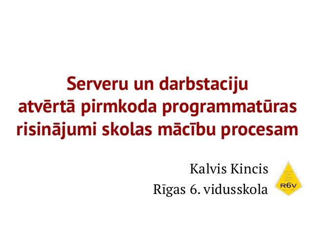 Serveru un darbstacijuatvērtā pirmkoda programmatūrasrisinājumi skolas mācību procesam                     Kalvis Kincis  ...