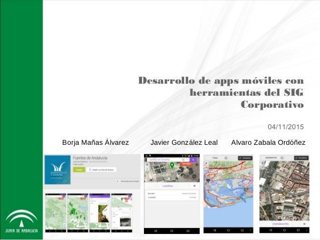 Desarrollo de apps móviles con herramientas del SIG Corporativo 04/11/2015 Borja Mañas Álvarez Javier González Leal Alvaro...