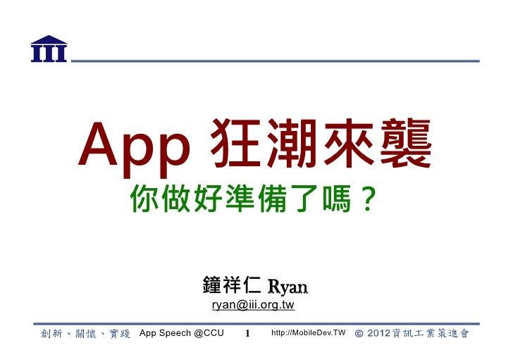 App 狂潮來襲 你做好準備了嗎?            鐘祥仁 Ryan             ryan@iii.org.tw App Speech @CCU   1   http://MobileDev.TW