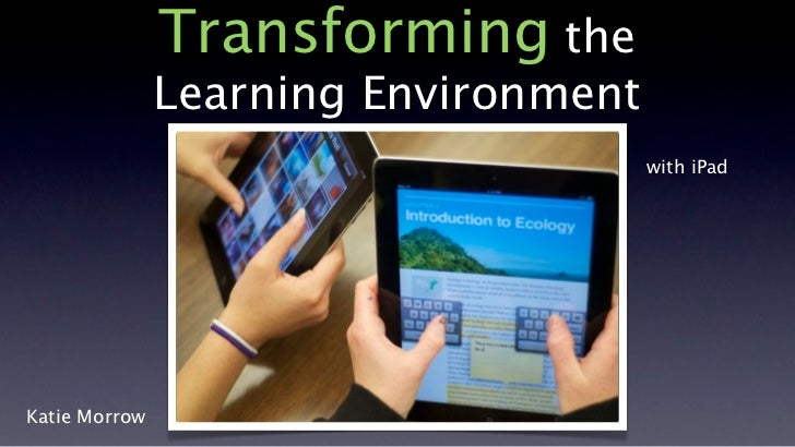 Transforming the               Learning Environment                                      with iPadKatie Morrow