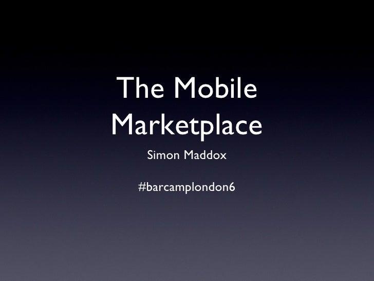 The Mobile Marketplace <ul><li>Simon Maddox </li></ul><ul><li>#barcamplondon6 </li></ul>