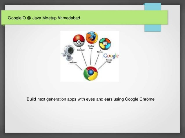 GoogleIO @ Java Meetup Ahmedabad Build next generation apps with eyes and ears using Google Chrome