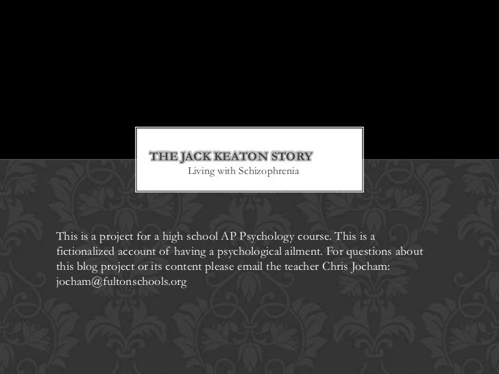 The Jack keaton story	<br />Living with Schizophrenia<br />This is a project for a high school AP Psychology course. This ...