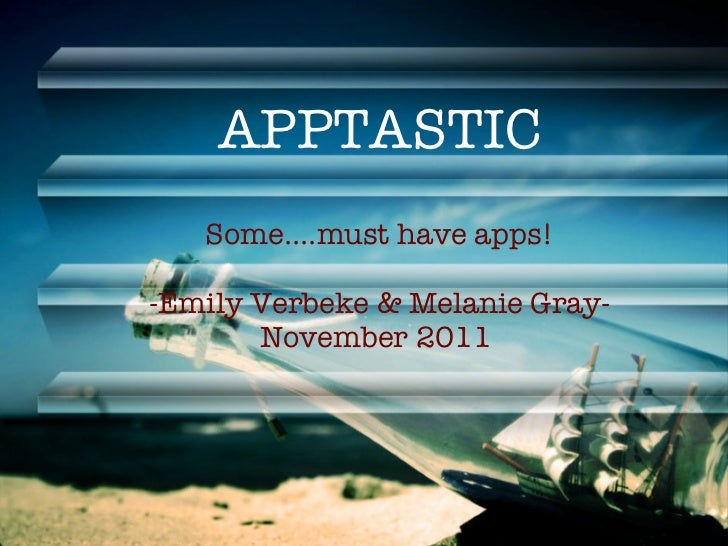 APPTASTIC <ul><li>Some....must have apps! </li></ul><ul><li>-Emily Verbeke & Melanie Gray- </li></ul><ul><li>November 2011...