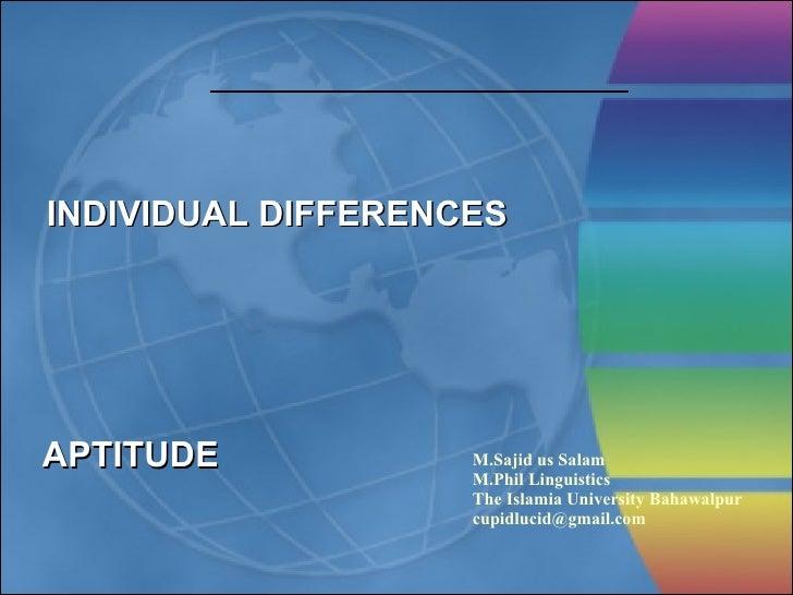 INDIVIDUAL DIFFERENCES APTITUDE M.Sajid us Salam M.Phil Linguistics The Islamia University Bahawalpur [email_address]