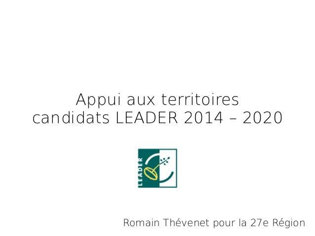 Appui aux territoires candidats LEADER 2014 – 2020 Romain Thévenet pour la 27e Région
