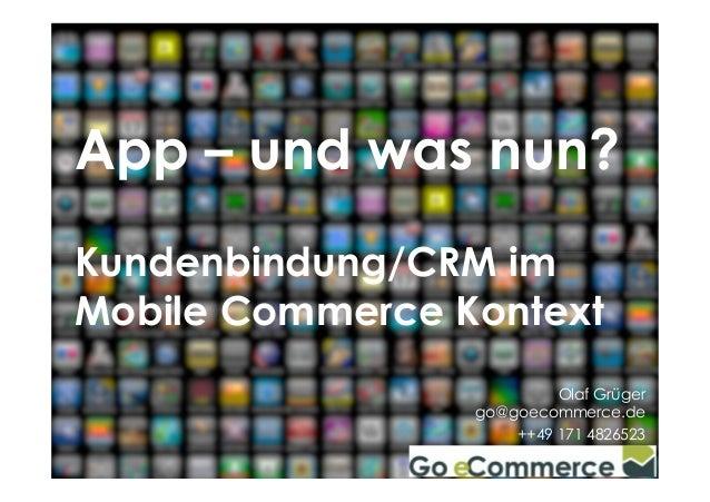 App – und was nun?  Kundenbindung/CRM im  Mobile Commerce Kontext  Olaf Grüger  go@goecommerce.de  ++49 171 4826523  Go eC...