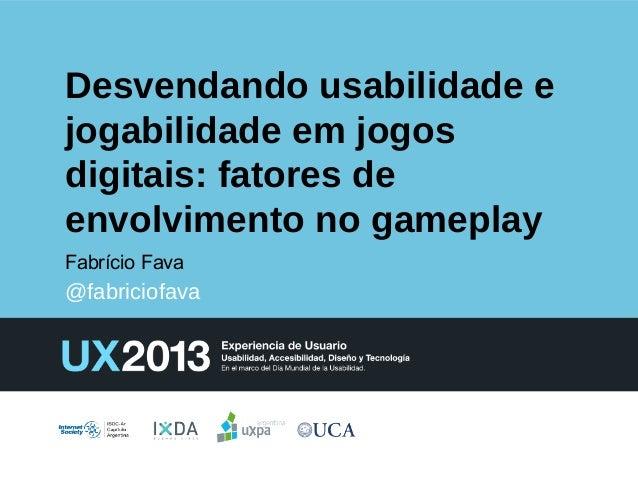 Desvendando usabilidade e jogabilidade em jogos digitais: fatores de envolvimento no gameplay Fabrício Fava  @fabriciofava