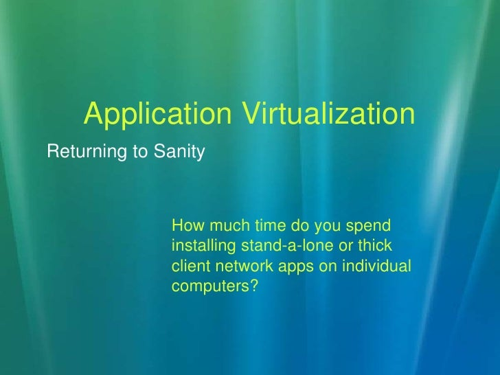 Application Virtualization<br />How much time do you spend installing stand-a-lone or thick client network apps on individ...