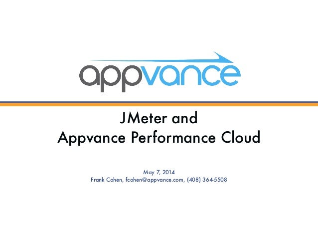 JMeter and  Appvance Performance Cloud May 7, 2014 Frank Cohen, fcohen@appvance.com, (408) 364-5508