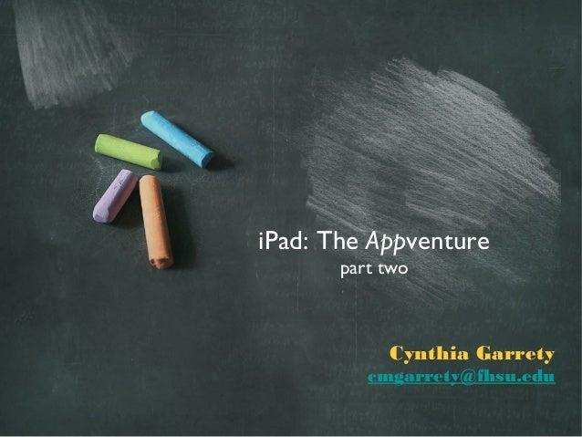 iPad: The Appventure       part two            Cynthia Garrety          cmgarrety@fhsu.edu